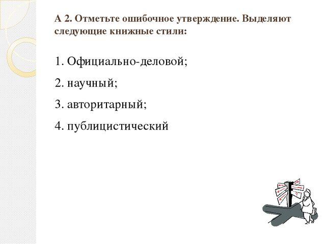 А 2. Отметьте ошибочное утверждение. Выделяют следующие книжные стили: 1. Офи...