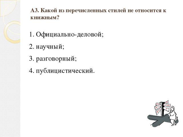 А3. Какой из перечисленных стилей не относится к книжным? 1. Официально-делов...