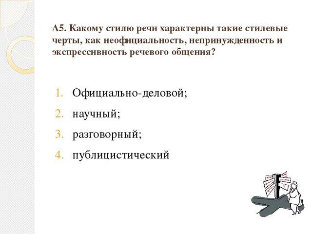 А5. Какому стилю речи характерны такие стилевые черты, как неофициальность, н...