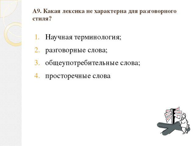 А9. Какая лексика не характерна для разговорного стиля? Научная терминология;...