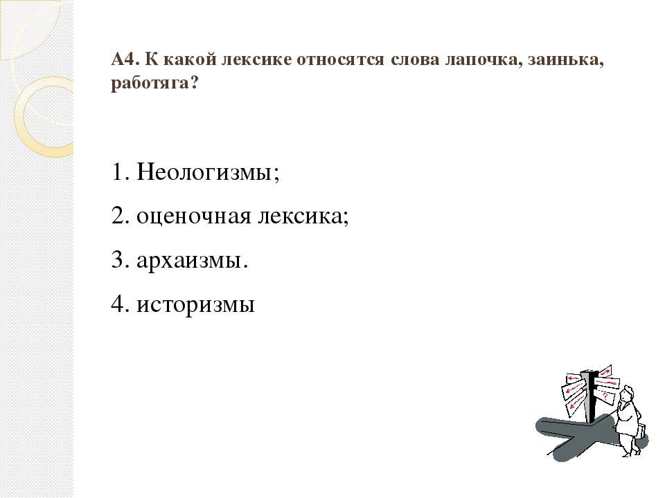 А4. К какой лексике относятся слова лапочка, заинька, работяга? 1. Неологизмы...
