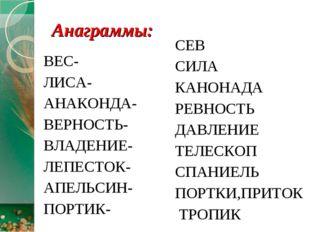 Анаграммы: ВЕС- ЛИСА- АНАКОНДА- ВЕРНОСТЬ- ВЛАДЕНИЕ- ЛЕПЕСТОК- АПЕЛЬСИН- ПОРТИ
