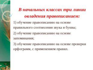 В начальных классах три линии овладения правописанием: 1) обучение правописан