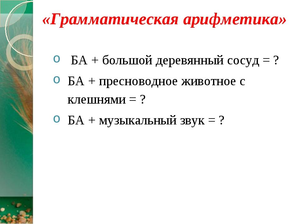 «Грамматическая арифметика» БА + большой деревянный сосуд = ? БА + пресноводн...