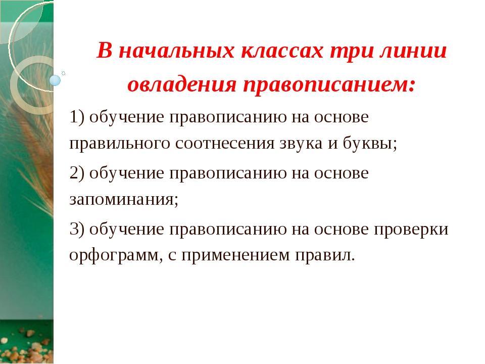 В начальных классах три линии овладения правописанием: 1) обучение правописан...