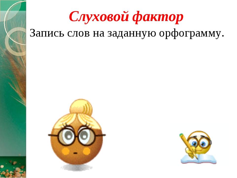 Слуховой фактор Запись слов на заданную орфограмму.