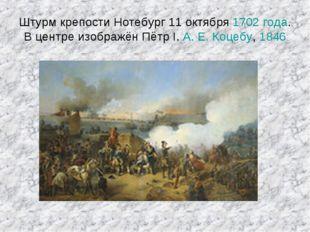 Штурм крепости Нотебург 11 октября 1702 года. Вцентре изображён Пётр I. А.Е