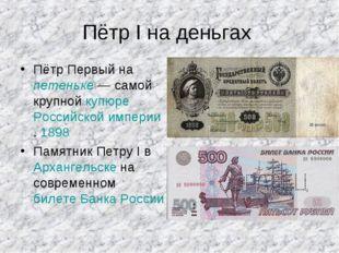 Пётр I на деньгах Пётр Первый на петеньке — самой крупной купюре Российской и