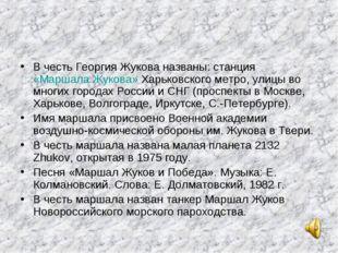В честь Георгия Жукова названы: станция «Маршала Жукова» Харьковского метро,