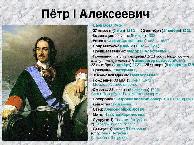 Пётр I Алексеевич Царь Всея Руси 27апреля (7 мая) 1682—22октября (2 ноябр...