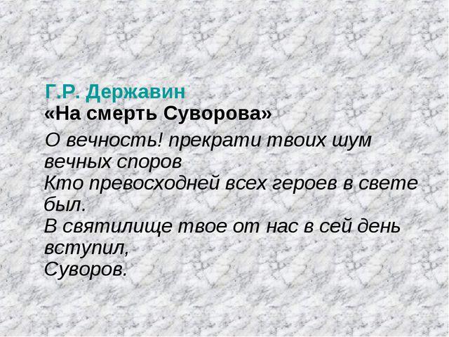 Г.Р. Державин «На смерть Суворова» О вечность! прекрати твоих шум вечных спор...