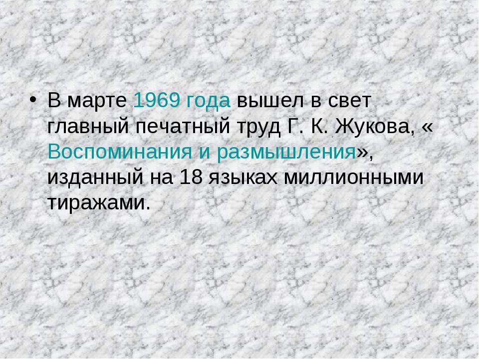 В марте 1969 года вышел в свет главный печатный труд Г. К. Жукова, «Воспомина...