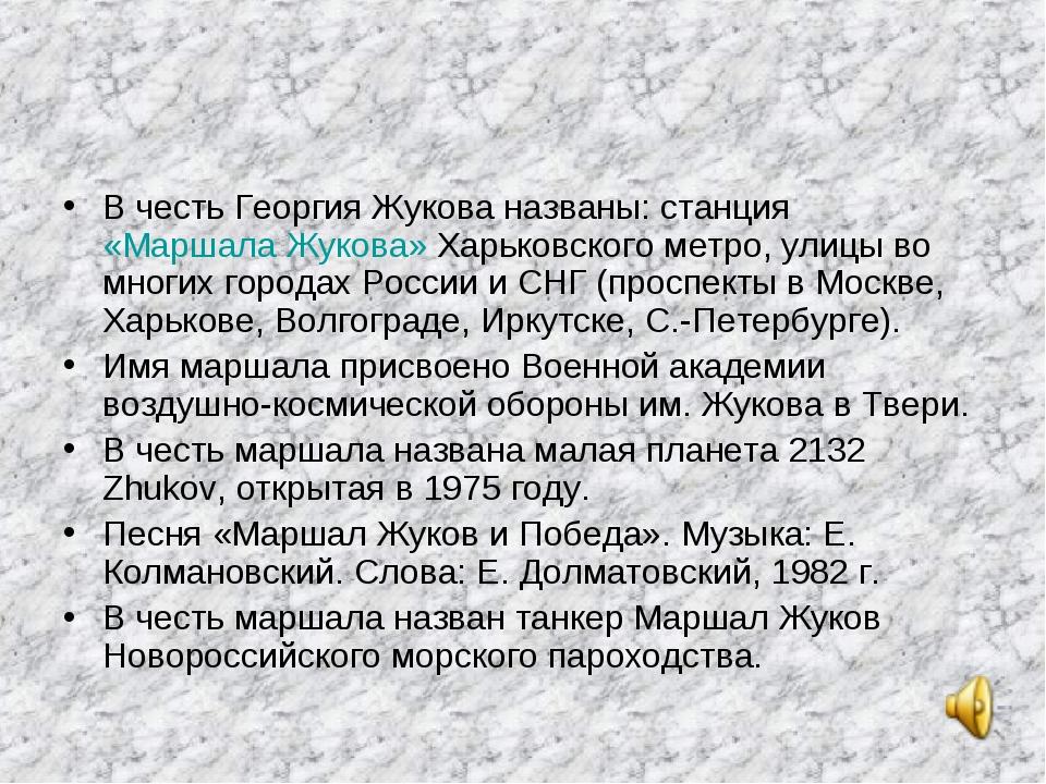 В честь Георгия Жукова названы: станция «Маршала Жукова» Харьковского метро,...