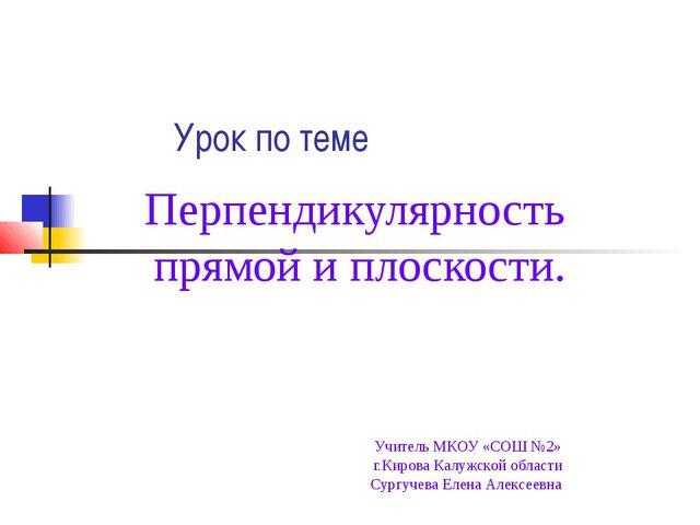Урок по теме Перпендикулярность прямой и плоскости. Учитель МКОУ «СОШ №2» г....