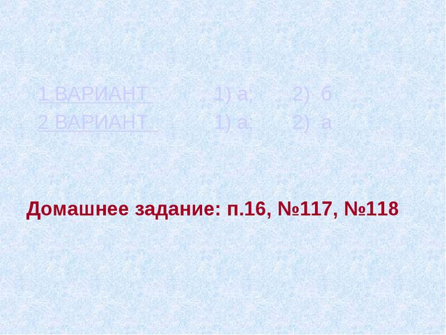 1 ВАРИАНТ 1) а; 2) б 2 ВАРИАНТ 1) а; 2) а Домашнее задание: п.16, №117, №118