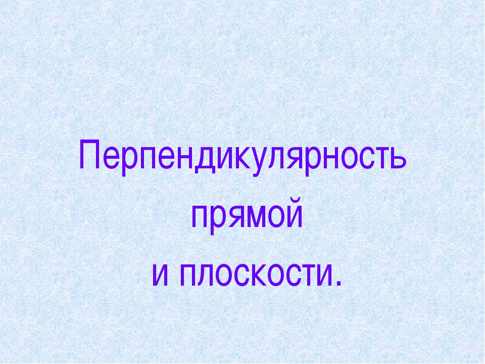 Перпендикулярность прямой и плоскости.