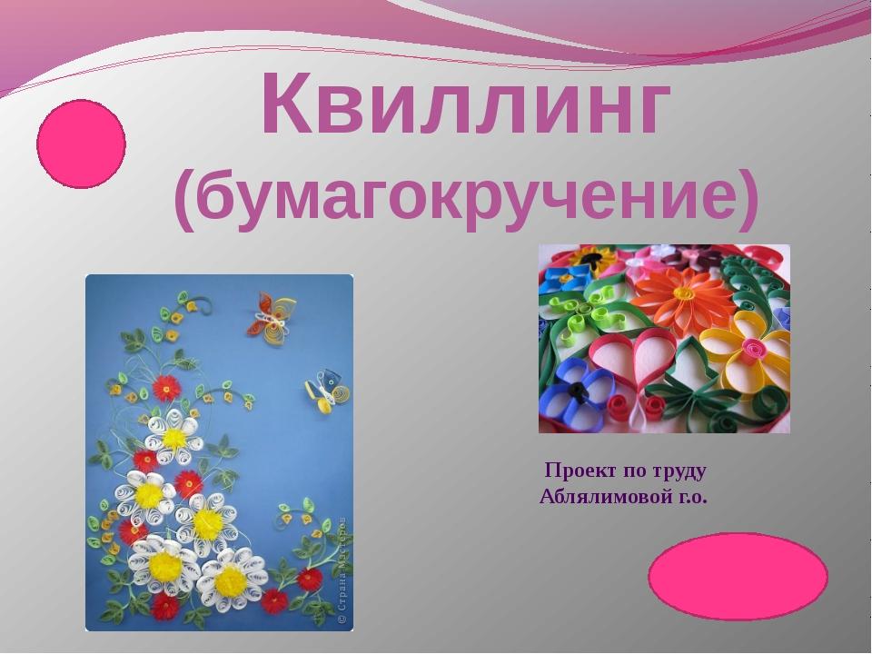 Квиллинг (бумагокручение) Проект по труду Аблялимовой г.о.