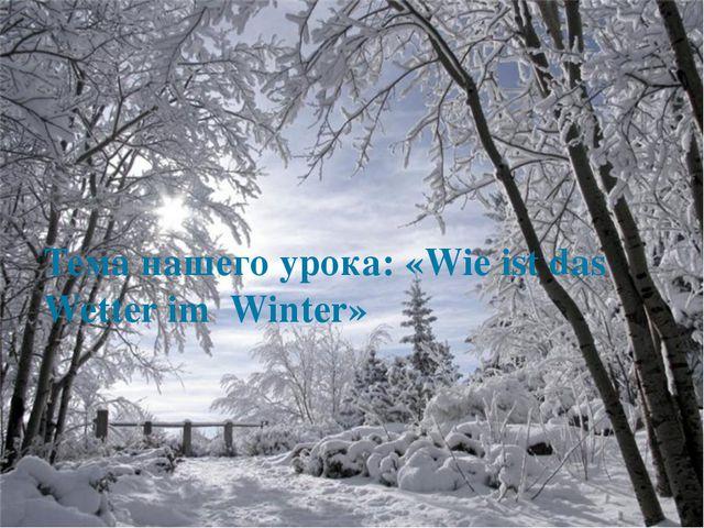 Тема нашего урока: «Wie ist das Wetter im Winter»