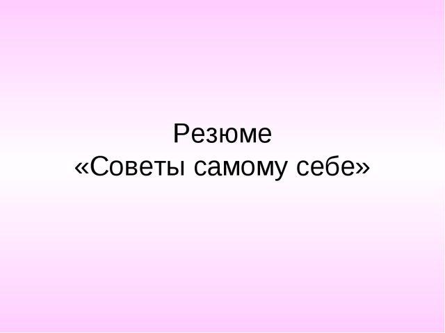 Резюме «Советы самому себе»