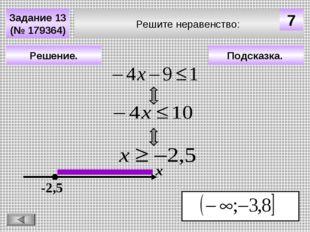 Решите неравенство: Задание 13 (№ 179364) Подсказка. Решение. х -2,5 7