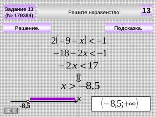 Решите неравенство: Задание 13 (№ 179384) Подсказка. Решение. х 13 -8,5