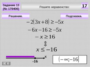 Решите неравенство: Задание 13 (№ 179406) Подсказка. Решение. х 17 -16
