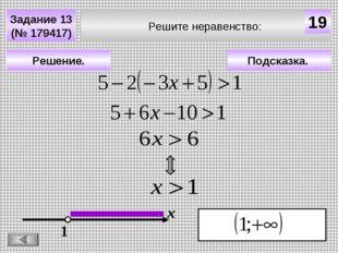 Решите неравенство: Задание 13 (№ 179417) Подсказка. Решение. х 19 1