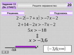 Решите неравенство: Задание 13 (№ 179427) Подсказка. Решение. х 20 -3,6