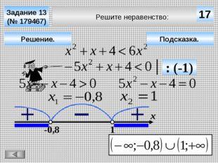 Решите неравенство: Задание 13 (№ 179467) Подсказка. Решение. х 17 -0,8 1 : (