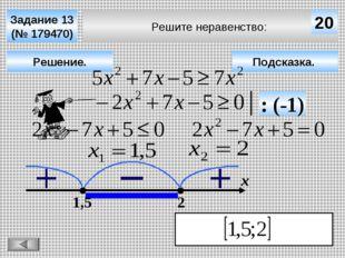 Решите неравенство: Задание 13 (№ 179470) Подсказка. Решение. х 20 1,5 2 : (-1)