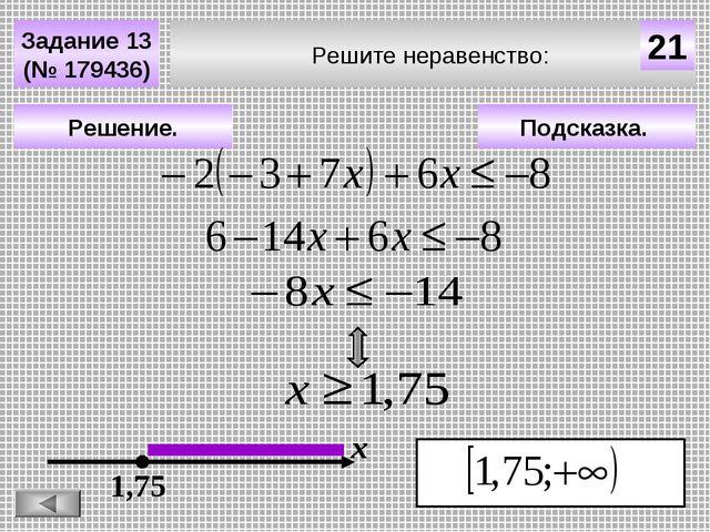 Решите неравенство: Задание 13 (№ 179436) Подсказка. Решение. х 21 1,75