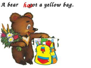 A bear got a yellow bag. has