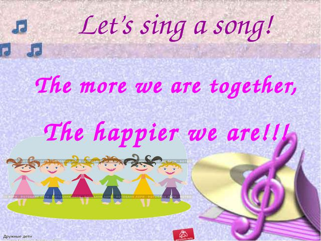 Let's sing a song! The more we are together, The happier we are!!!