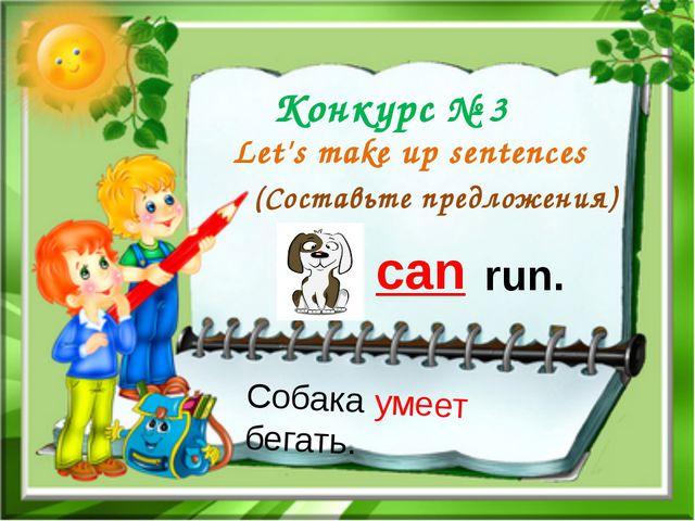 Конкурс № 3 Let's make up sentences (Составьте предложения) can run. Собака у...