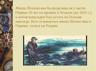 Жизнь Шопена как бы разделена на 2 части. Первые 20 лет он прожил в Польше (д