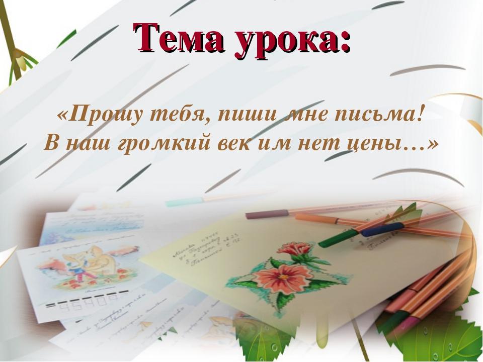 Тема урока: «Прошу тебя, пиши мне письма! В наш громкий век им нет цены…»