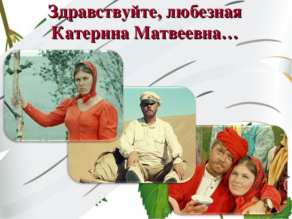 Здравствуйте, любезная Катерина Матвеевна…