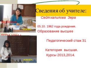 Сведения об учителе:  Сейтхалилова Зера Якубовна 05.10. 1962 года рожд