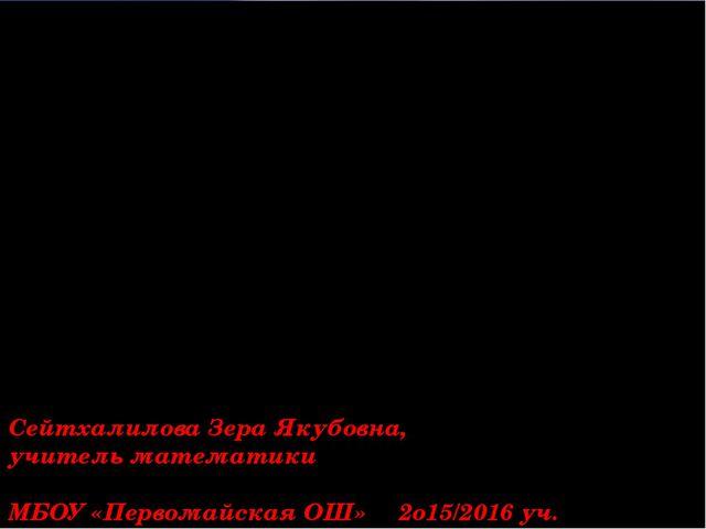 Сейтхалилова Зера Якубовна, учитель математики МБОУ «Первомайская ОШ» 2о15/20...