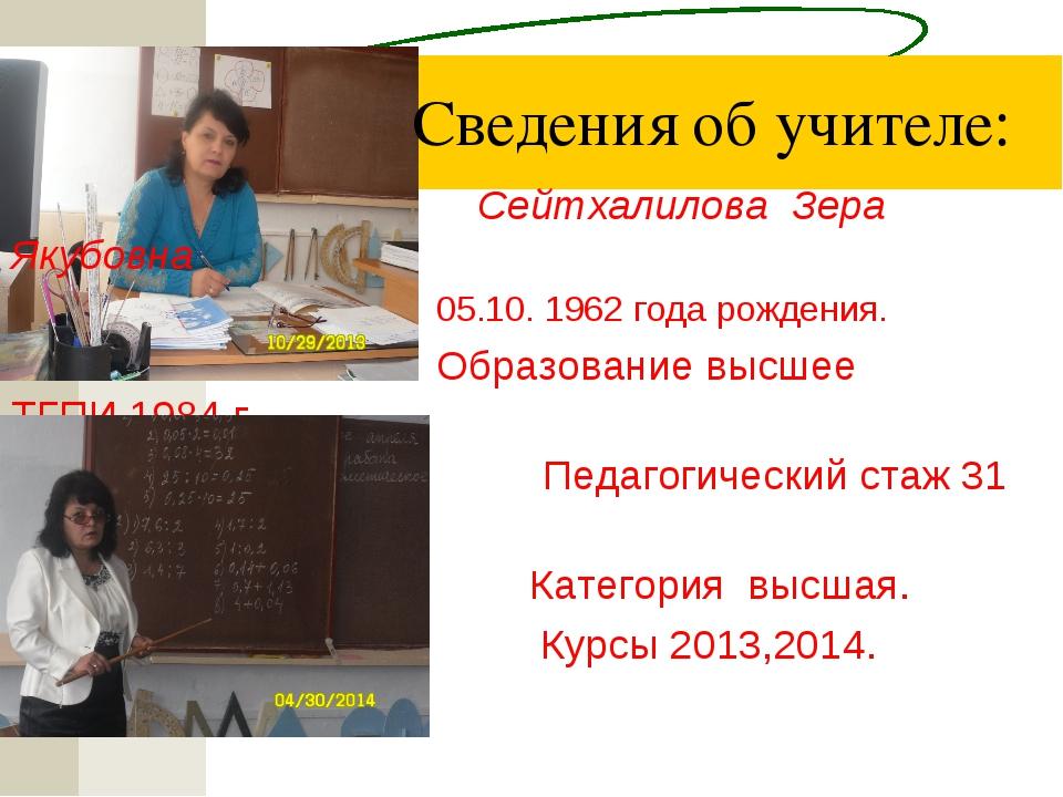 Сведения об учителе:  Сейтхалилова Зера Якубовна 05.10. 1962 года рожд...
