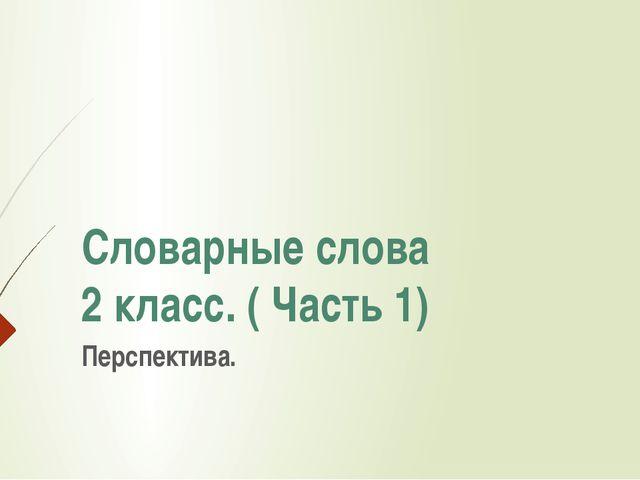 Словарные слова 2 класс. ( Часть 1) Перспектива.