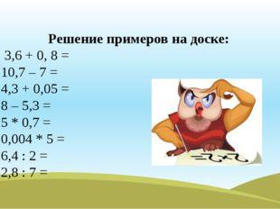 Решение примеров на доске: 3,6 + 0, 8 = 10,7 – 7 = 4,3 + 0,05 = 8 – 5,3 = 5 *