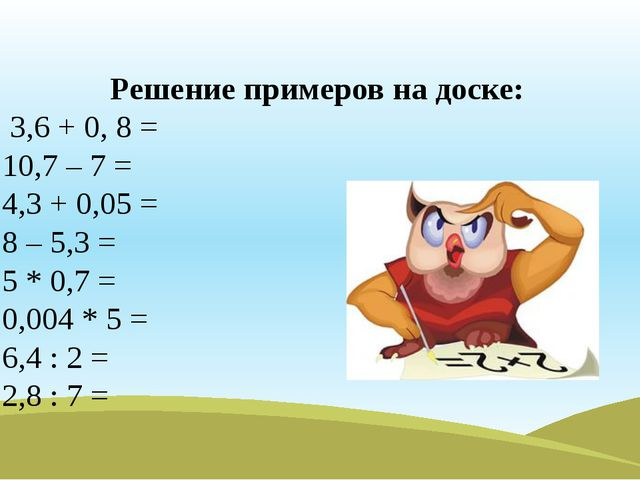 Решение примеров на доске: 3,6 + 0, 8 = 10,7 – 7 = 4,3 + 0,05 = 8 – 5,3 = 5 *...