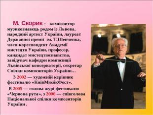 Миросла́в Миха́йлович Ско́рик М. Скорик - композитор музикознавець родом із Л
