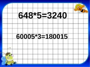 648*5=3240 60005*3=180015