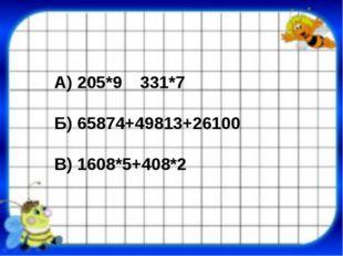 А) 205*9331*7 Б) 65874+49813+26100 В) 1608*5+408*2
