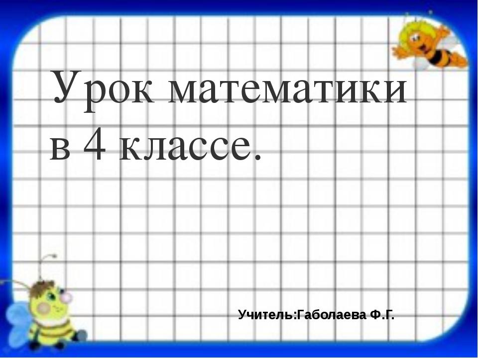 Урок математики в 4 классе. Учитель:Габолаева Ф.Г.
