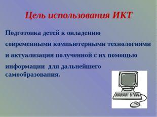 Цель использования ИКТ Подготовка детей к овладению современными компьютерным
