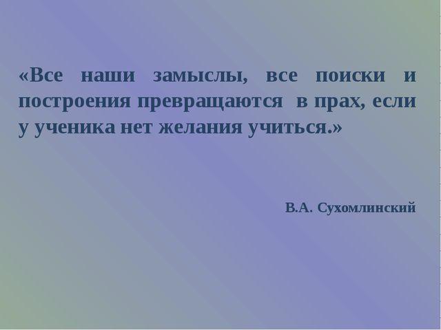 «Все наши замыслы, все поиски и построения превращаются в прах, если у учени...