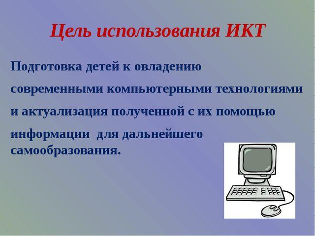 Цель использования ИКТ Подготовка детей к овладению современными компьютерным...